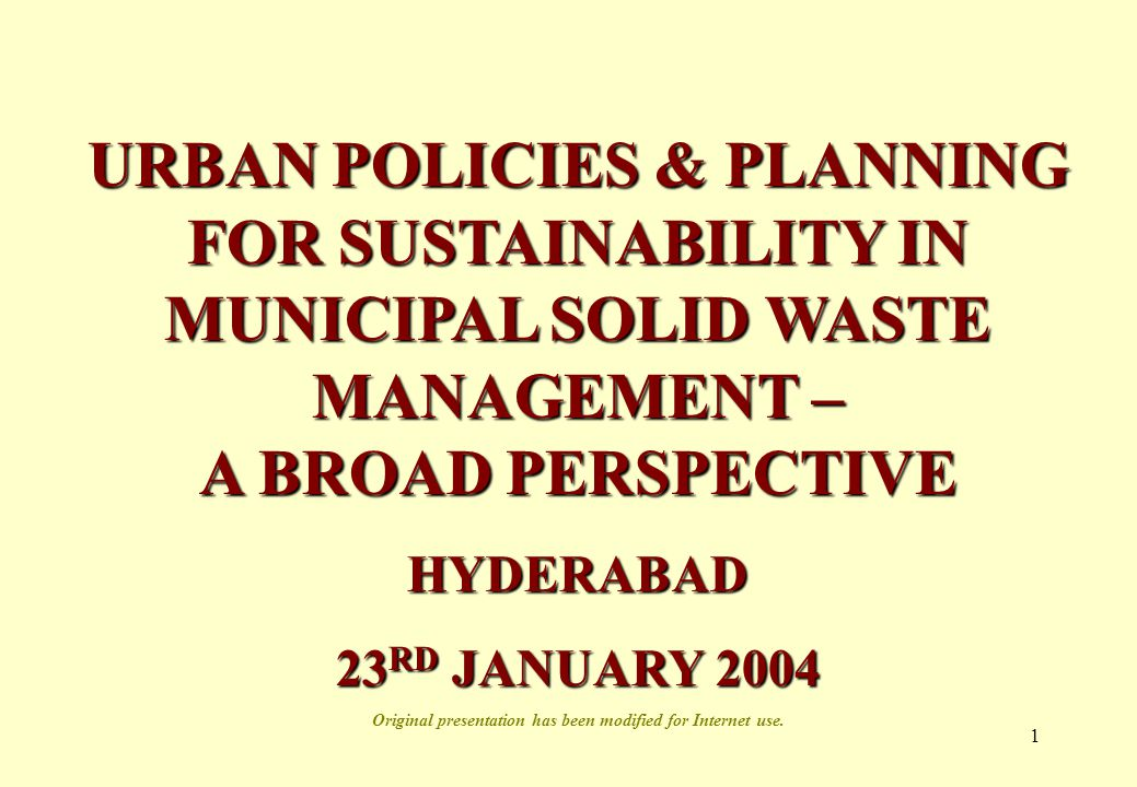 1 URBAN POLICIES & PLANNING FOR SUSTAINABILITY IN MUNICIPAL SOLID WASTE MANAGEMENT – A BROAD PERSPECTIVE HYDERABAD 23 RD JANUARY 2004 Original presentation has been modified for Internet use.