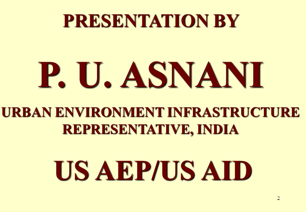2 PRESENTATION BY P. U. ASNANI URBAN ENVIRONMENT INFRASTRUCTURE REPRESENTATIVE, INDIA US AEP/US AID