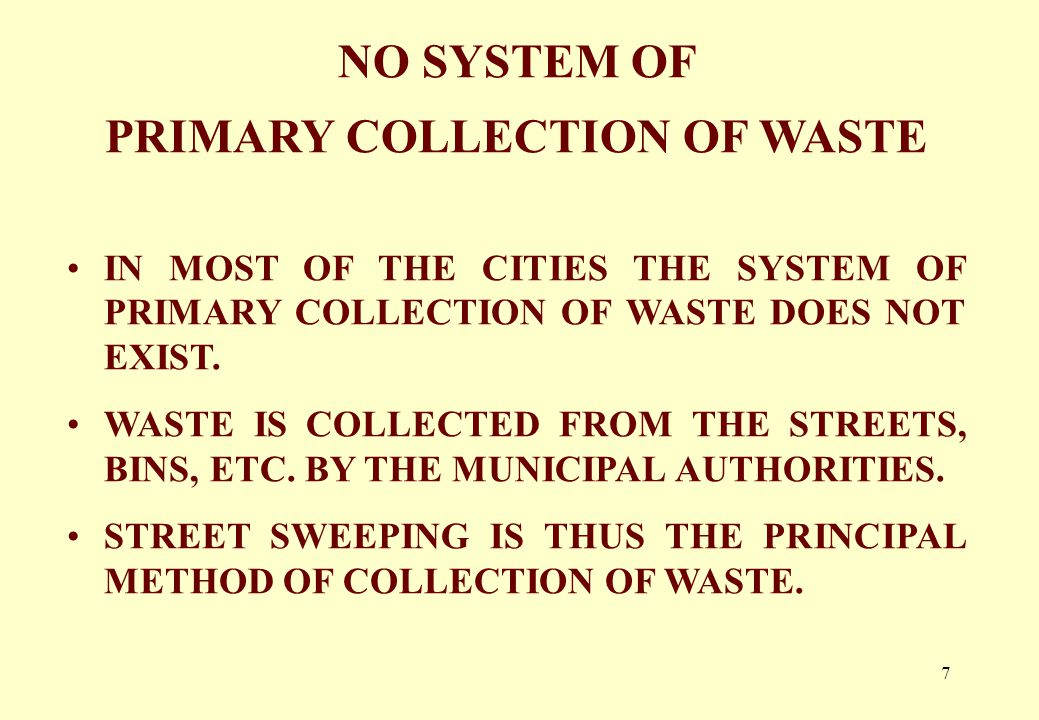 7 NO SYSTEM OF PRIMARY COLLECTION OF WASTE IN MOST OF THE CITIES THE SYSTEM OF PRIMARY COLLECTION OF WASTE DOES NOT EXIST.