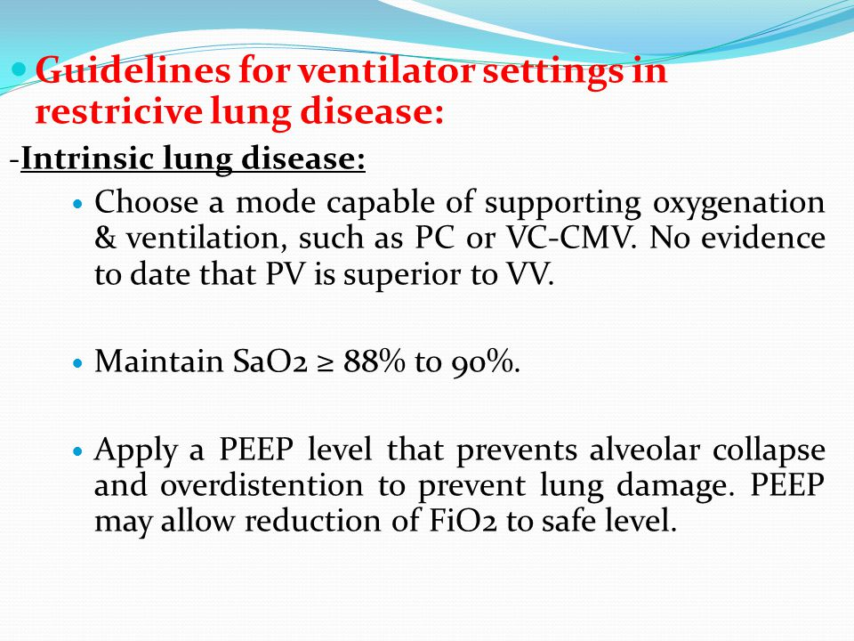Guidelines for ventilator settings in restricive lung disease: - Intrinsic lung disease: Choose a mode capable of supporting oxygenation & ventilation, such as PC or VC-CMV.