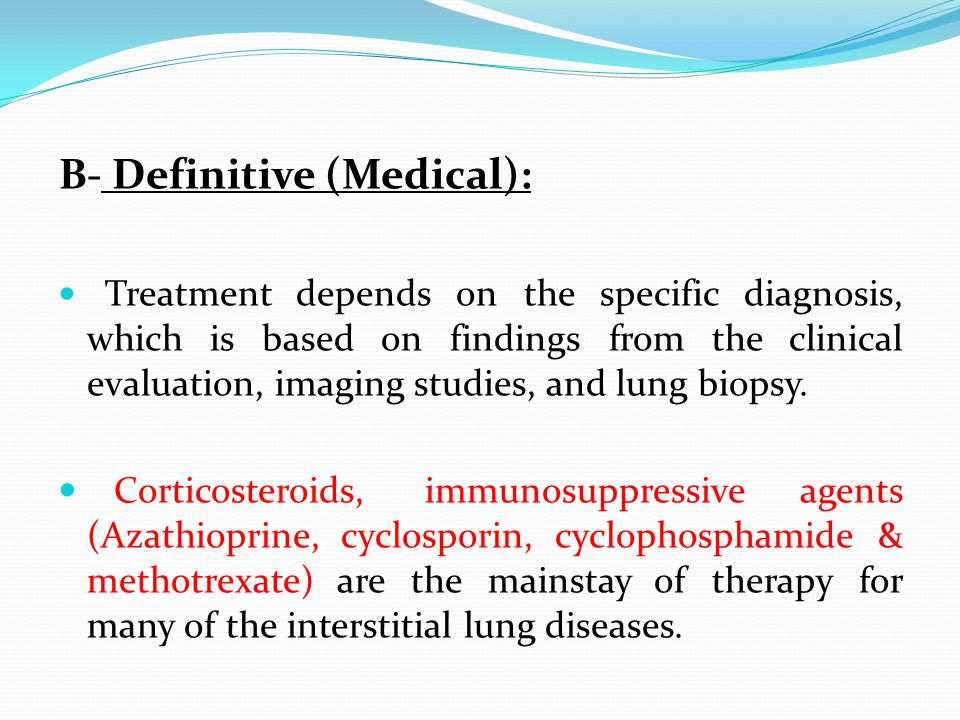 B- Definitive (Medical): Treatment depends on the specific diagnosis, which is based on findings from the clinical evaluation, imaging studies, and lung biopsy.
