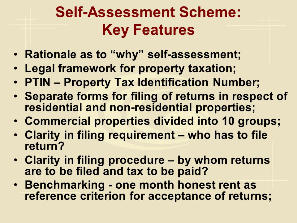 Self-Assessment Scheme: Key Features Rationale as to why self-assessment; Legal framework for property taxation; PTIN – Property Tax Identification Number; Separate forms for filing of returns in respect of residential and non-residential properties; Commercial properties divided into 10 groups; Clarity in filing requirement – who has to file return.