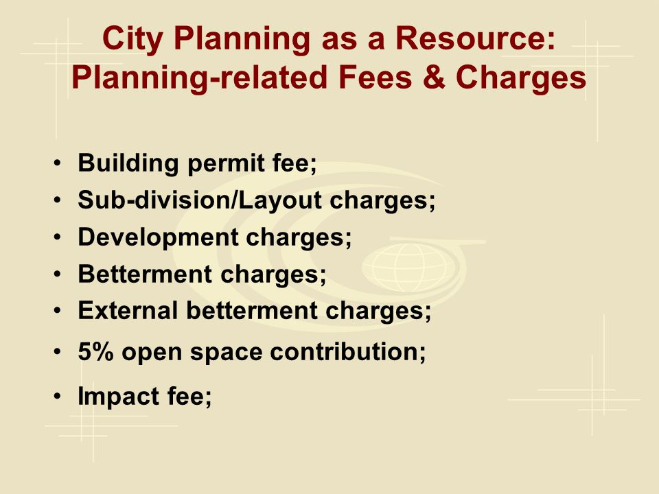 Building permit fee; Sub-division/Layout charges; Development charges; Betterment charges; External betterment charges; 5% open space contribution; Impact fee; City Planning as a Resource: Planning-related Fees & Charges
