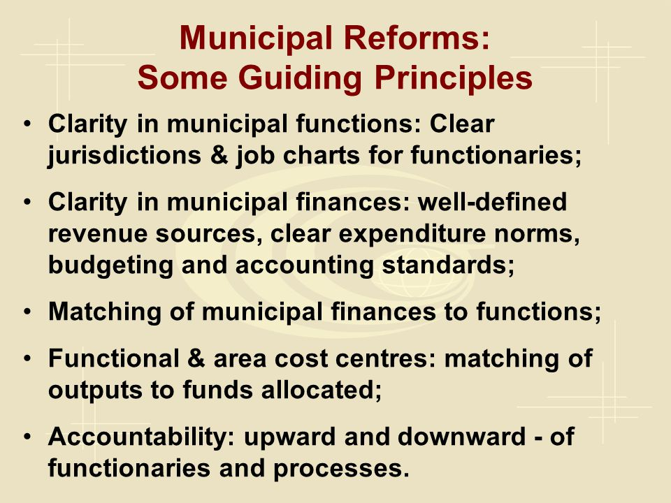 Municipal Reforms: Some Guiding Principles Clarity in municipal functions: Clear jurisdictions & job charts for functionaries; Clarity in municipal finances: well-defined revenue sources, clear expenditure norms, budgeting and accounting standards; Matching of municipal finances to functions; Functional & area cost centres: matching of outputs to funds allocated; Accountability: upward and downward - of functionaries and processes.
