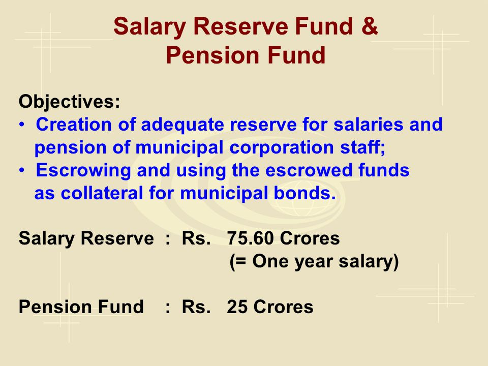 Salary Reserve Fund & Pension Fund Objectives: Creation of adequate reserve for salaries and pension of municipal corporation staff; Escrowing and using the escrowed funds as collateral for municipal bonds.