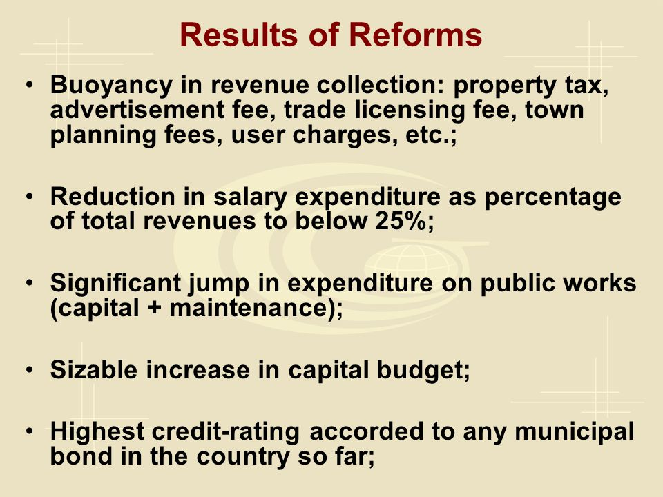 Results of Reforms Buoyancy in revenue collection: property tax, advertisement fee, trade licensing fee, town planning fees, user charges, etc.; Reduction in salary expenditure as percentage of total revenues to below 25%; Significant jump in expenditure on public works (capital + maintenance); Sizable increase in capital budget; Highest credit-rating accorded to any municipal bond in the country so far;