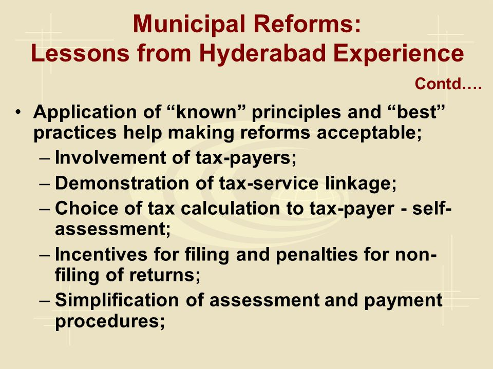 Municipal Reforms: Lessons from Hyderabad Experience Application of known principles and best practices help making reforms acceptable; –Involvement of tax-payers; –Demonstration of tax-service linkage; –Choice of tax calculation to tax-payer - self- assessment; –Incentives for filing and penalties for non- filing of returns; –Simplification of assessment and payment procedures; Contd….