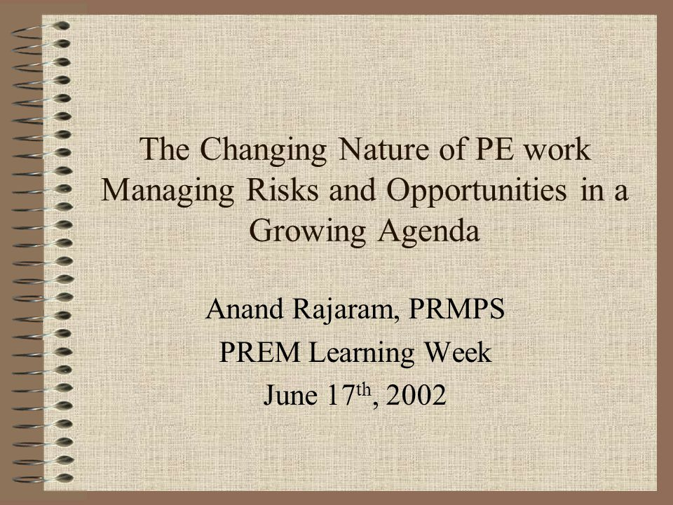 The Changing Nature of PE work Managing Risks and Opportunities in a Growing Agenda Anand Rajaram, PRMPS PREM Learning Week June 17 th, 2002