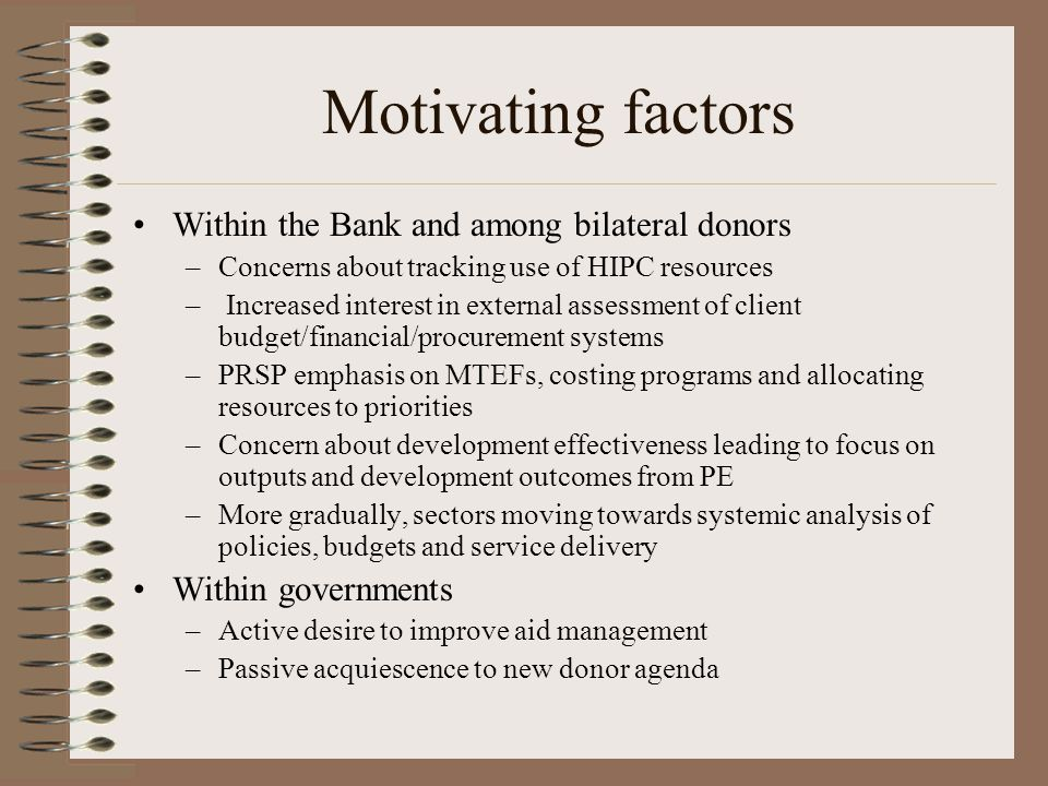 Motivating factors Within the Bank and among bilateral donors –Concerns about tracking use of HIPC resources – Increased interest in external assessment of client budget/financial/procurement systems –PRSP emphasis on MTEFs, costing programs and allocating resources to priorities –Concern about development effectiveness leading to focus on outputs and development outcomes from PE –More gradually, sectors moving towards systemic analysis of policies, budgets and service delivery Within governments –Active desire to improve aid management –Passive acquiescence to new donor agenda