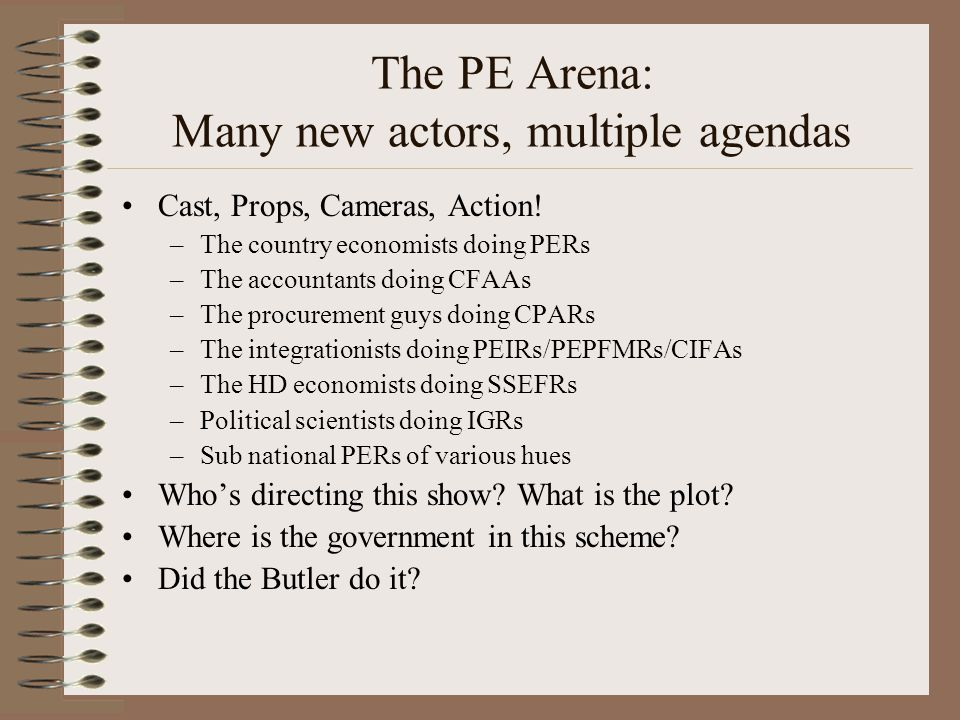 The PE Arena: Many new actors, multiple agendas Cast, Props, Cameras, Action! –The country economists doing PERs –The accountants doing CFAAs –The pro