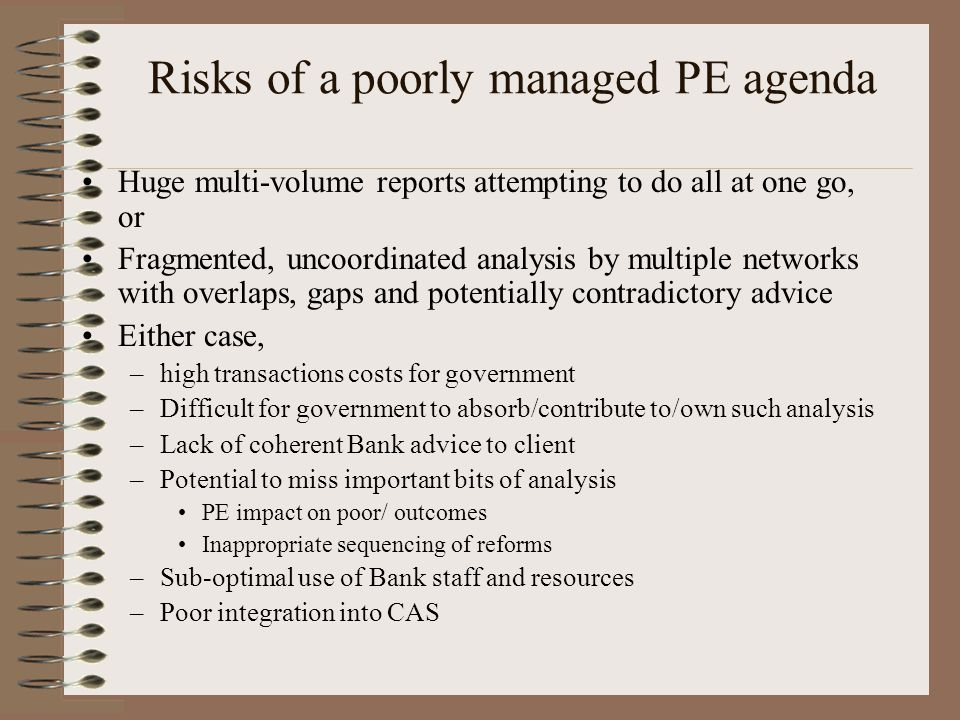 Risks of a poorly managed PE agenda Huge multi-volume reports attempting to do all at one go, or Fragmented, uncoordinated analysis by multiple networks with overlaps, gaps and potentially contradictory advice Either case, –high transactions costs for government –Difficult for government to absorb/contribute to/own such analysis –Lack of coherent Bank advice to client –Potential to miss important bits of analysis PE impact on poor/ outcomes Inappropriate sequencing of reforms –Sub-optimal use of Bank staff and resources –Poor integration into CAS