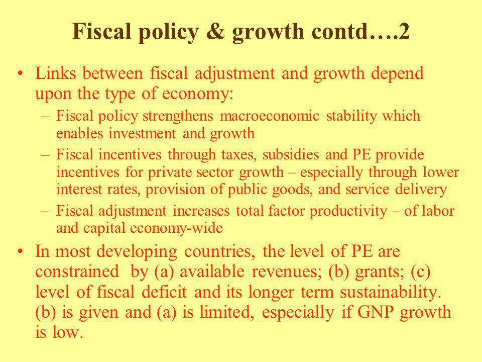 Fiscal policy & growth contd….2 Links between fiscal adjustment and growth depend upon the type of economy: –Fiscal policy strengthens macroeconomic stability which enables investment and growth –Fiscal incentives through taxes, subsidies and PE provide incentives for private sector growth – especially through lower interest rates, provision of public goods, and service delivery –Fiscal adjustment increases total factor productivity – of labor and capital economy-wide In most developing countries, the level of PE are constrained by (a) available revenues; (b) grants; (c) level of fiscal deficit and its longer term sustainability.