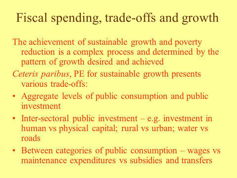 Fiscal spending, trade-offs and growth The achievement of sustainable growth and poverty reduction is a complex process and determined by the pattern of growth desired and achieved Ceteris paribus, PE for sustainable growth presents various trade-offs: Aggregate levels of public consumption and public investment Inter-sectoral public investment – e.g.