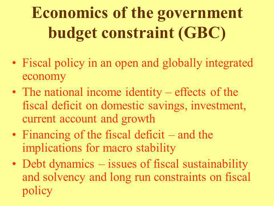 Economics of the government budget constraint (GBC) Fiscal policy in an open and globally integrated economy The national income identity – effects of the fiscal deficit on domestic savings, investment, current account and growth Financing of the fiscal deficit – and the implications for macro stability Debt dynamics – issues of fiscal sustainability and solvency and long run constraints on fiscal policy
