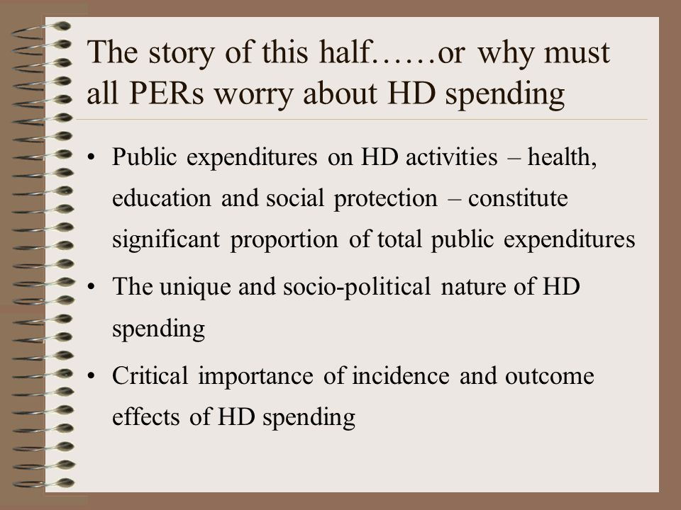 The story of this half……or why must all PERs worry about HD spending Public expenditures on HD activities – health, education and social protection – constitute significant proportion of total public expenditures The unique and socio-political nature of HD spending Critical importance of incidence and outcome effects of HD spending
