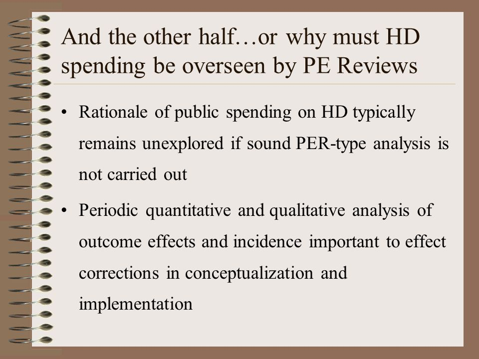 And the other half…or why must HD spending be overseen by PE Reviews Rationale of public spending on HD typically remains unexplored if sound PER-type analysis is not carried out Periodic quantitative and qualitative analysis of outcome effects and incidence important to effect corrections in conceptualization and implementation