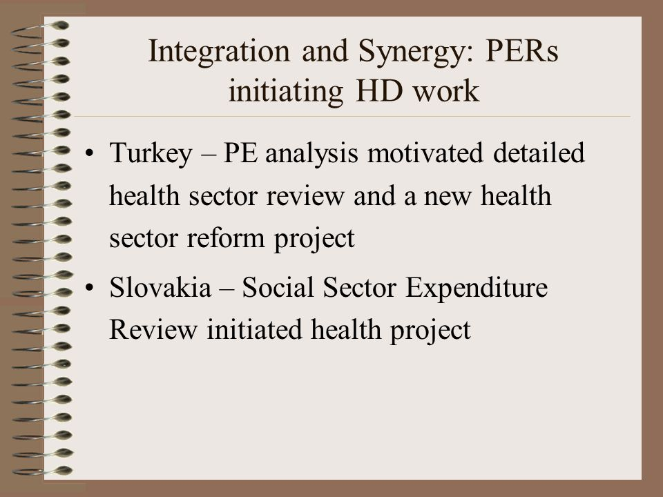 Integration and Synergy: PERs initiating HD work Turkey – PE analysis motivated detailed health sector review and a new health sector reform project Slovakia – Social Sector Expenditure Review initiated health project