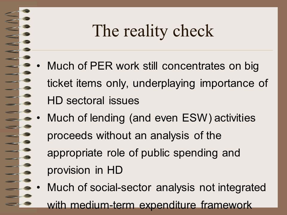 The reality check Much of PER work still concentrates on big ticket items only, underplaying importance of HD sectoral issues Much of lending (and even ESW) activities proceeds without an analysis of the appropriate role of public spending and provision in HD Much of social-sector analysis not integrated with medium-term expenditure framework