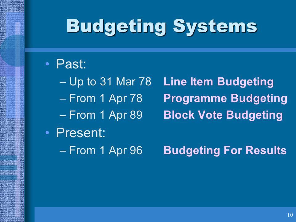 10 Budgeting Systems Past: –Up to 31 Mar 78Line Item Budgeting –From 1 Apr 78Programme Budgeting –From 1 Apr 89Block Vote Budgeting Present: –From 1 Apr 96Budgeting For Results