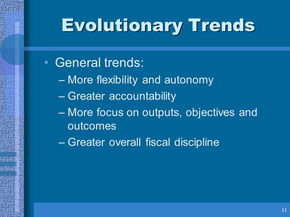 11 Evolutionary Trends General trends: –More flexibility and autonomy –Greater accountability –More focus on outputs, objectives and outcomes –Greater overall fiscal discipline
