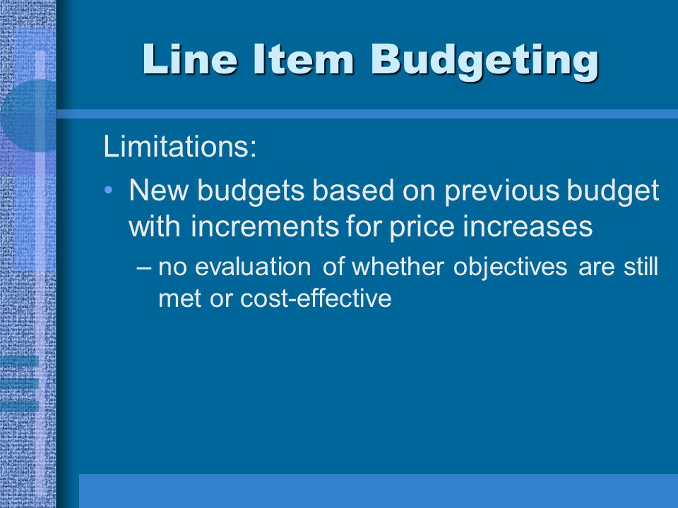Line Item Budgeting Limitations: New budgets based on previous budget with increments for price increases –no evaluation of whether objectives are still met or cost-effective