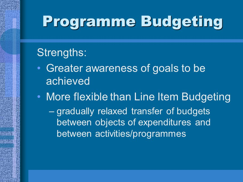 Programme Budgeting Strengths: Greater awareness of goals to be achieved More flexible than Line Item Budgeting –gradually relaxed transfer of budgets between objects of expenditures and between activities/programmes