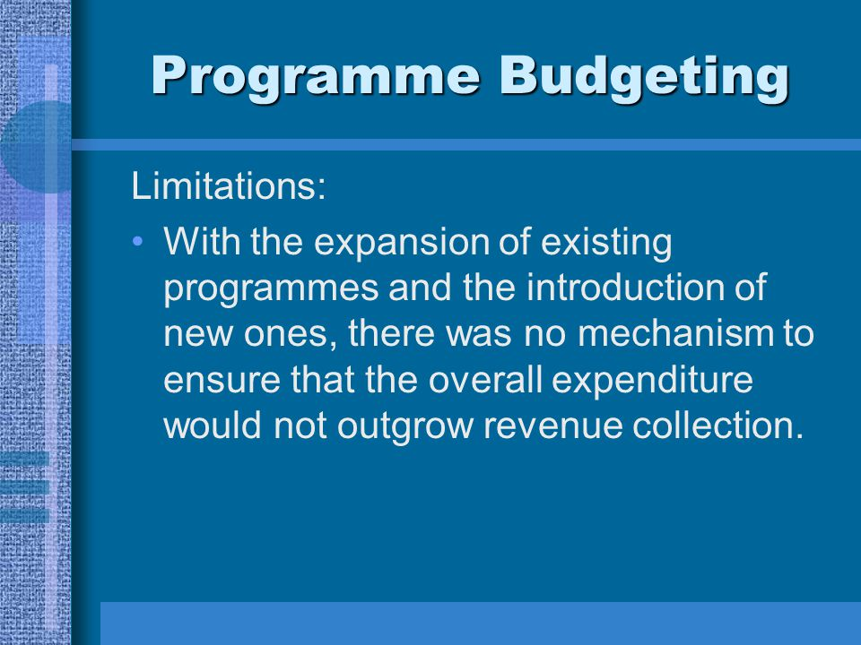Programme Budgeting Limitations: With the expansion of existing programmes and the introduction of new ones, there was no mechanism to ensure that the overall expenditure would not outgrow revenue collection.