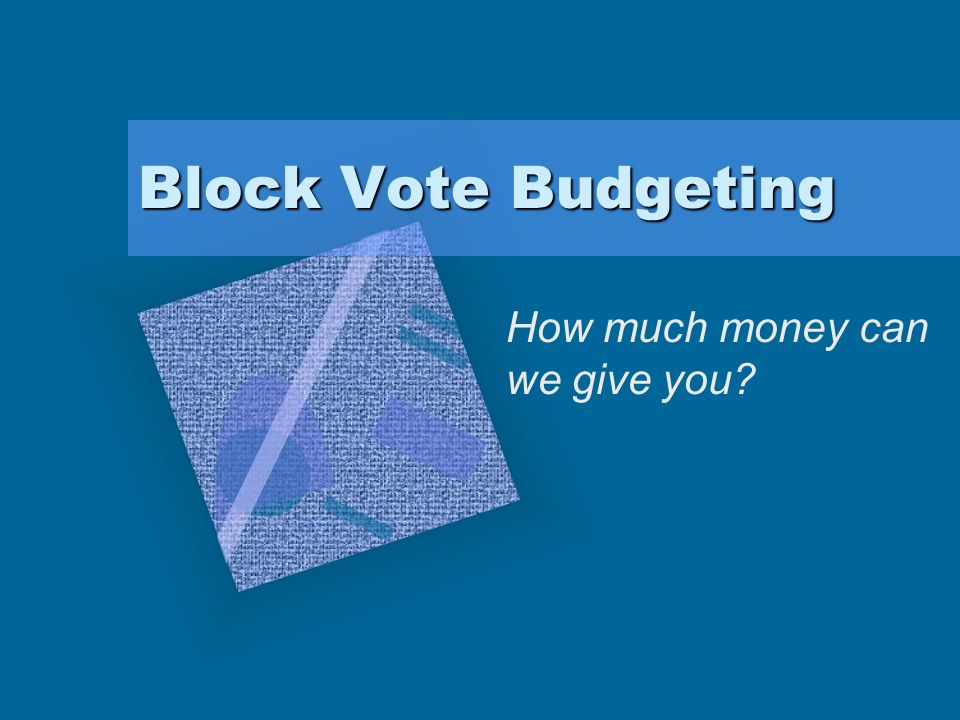 Block Vote Budgeting How much money can we give you