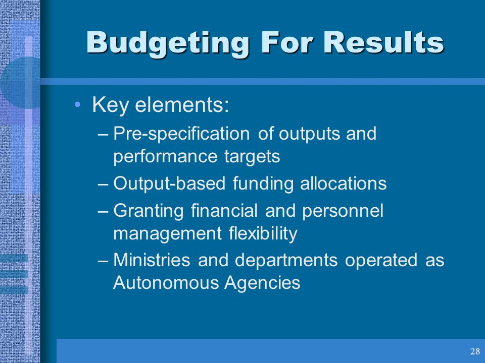 28 Budgeting For Results Key elements: –Pre-specification of outputs and performance targets –Output-based funding allocations –Granting financial and personnel management flexibility –Ministries and departments operated as Autonomous Agencies