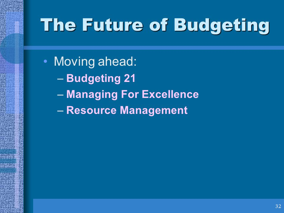 32 The Future of Budgeting Moving ahead: –Budgeting 21 –Managing For Excellence –Resource Management