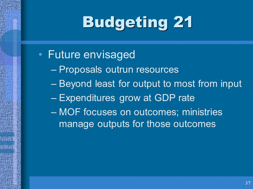 37 Budgeting 21 Future envisaged –Proposals outrun resources –Beyond least for output to most from input –Expenditures grow at GDP rate –MOF focuses on outcomes; ministries manage outputs for those outcomes