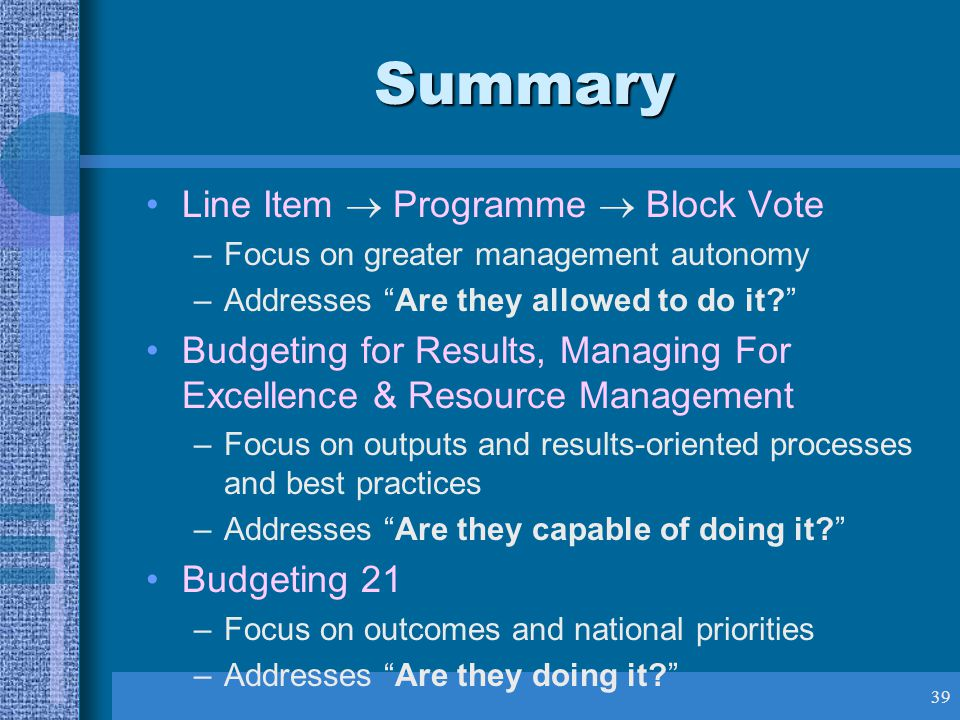 39 Summary Line Item  Programme  Block Vote –Focus on greater management autonomy –Addresses Are they allowed to do it Budgeting for Results, Managing For Excellence & Resource Management –Focus on outputs and results-oriented processes and best practices –Addresses Are they capable of doing it Budgeting 21 –Focus on outcomes and national priorities –Addresses Are they doing it