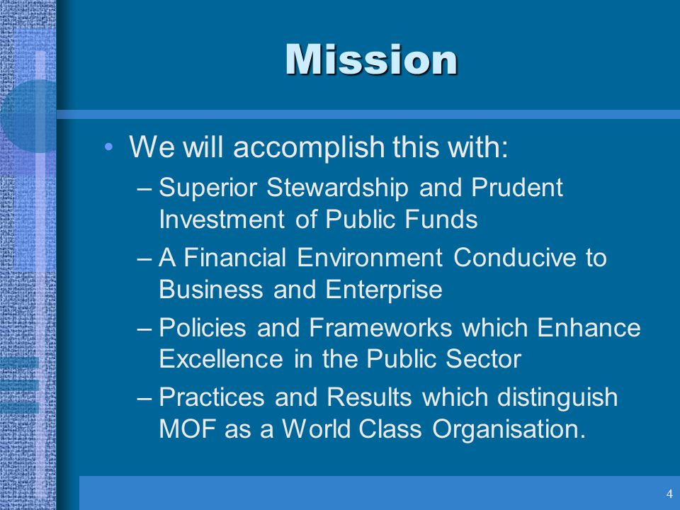 4 Mission We will accomplish this with: –Superior Stewardship and Prudent Investment of Public Funds –A Financial Environment Conducive to Business and Enterprise –Policies and Frameworks which Enhance Excellence in the Public Sector –Practices and Results which distinguish MOF as a World Class Organisation.