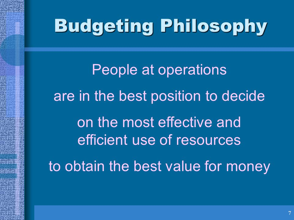 7 People at operations are in the best position to decide on the most effective and efficient use of resources to obtain the best value for money Budgeting Philosophy
