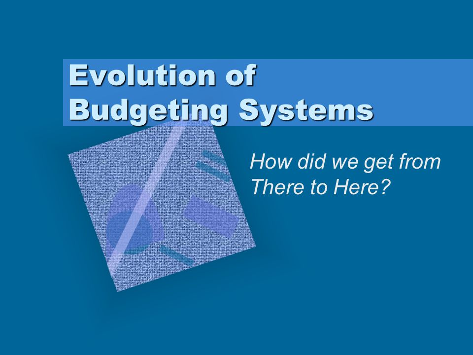 Evolution of Budgeting Systems How did we get from There to Here