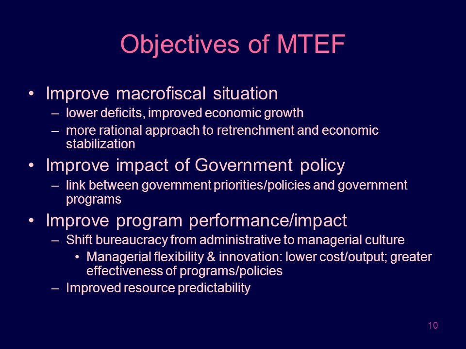 10 Objectives of MTEF Improve macrofiscal situation –lower deficits, improved economic growth –more rational approach to retrenchment and economic sta
