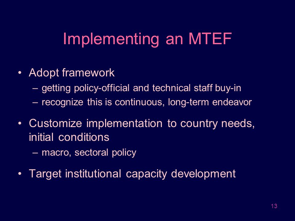 13 Implementing an MTEF Adopt framework –getting policy-official and technical staff buy-in –recognize this is continuous, long-term endeavor Customiz