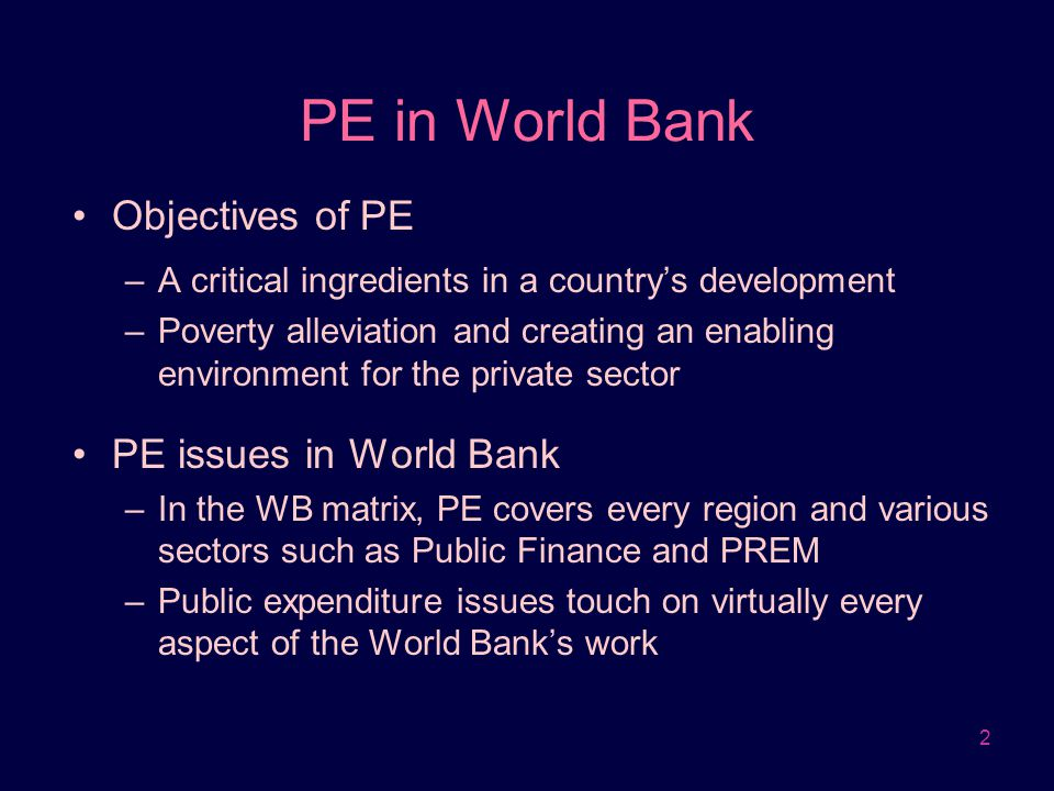 2 PE in World Bank Objectives of PE –A critical ingredients in a country's development –Poverty alleviation and creating an enabling environment for t