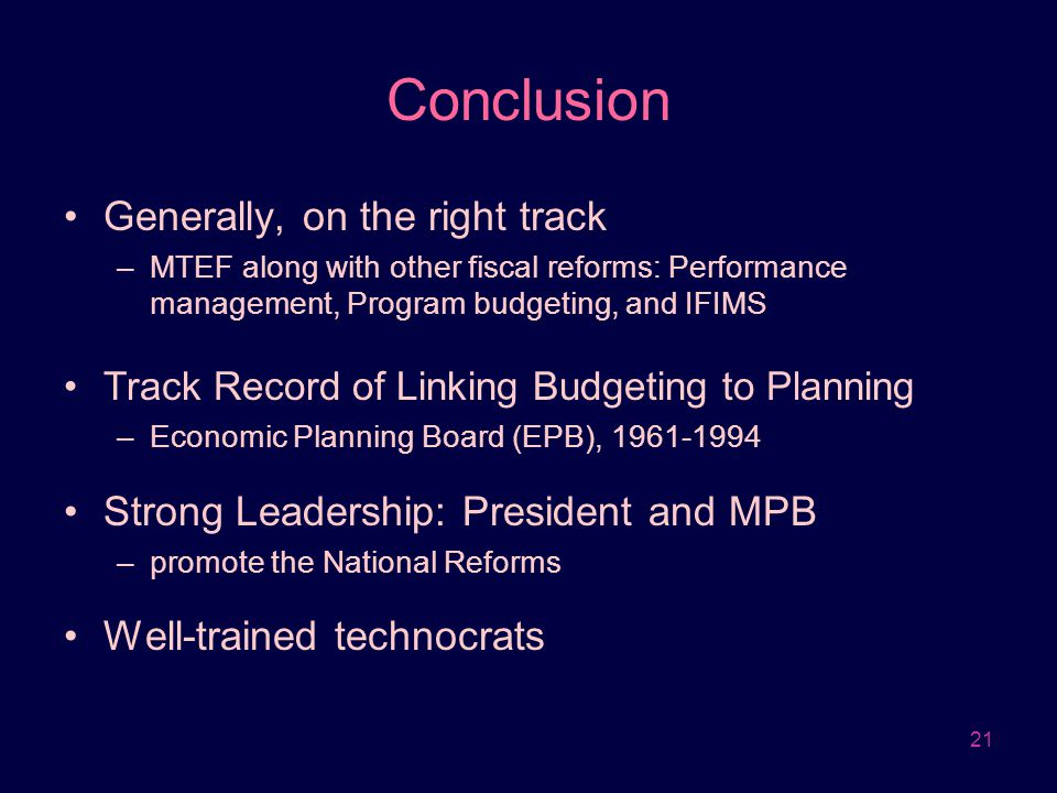 21 Conclusion Generally, on the right track –MTEF along with other fiscal reforms: Performance management, Program budgeting, and IFIMS Track Record o