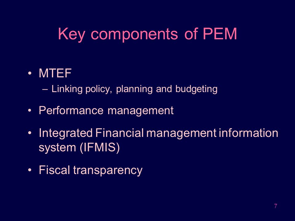 7 Key components of PEM MTEF –Linking policy, planning and budgeting Performance management Integrated Financial management information system (IFMIS)