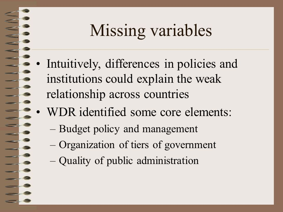 Missing variables Intuitively, differences in policies and institutions could explain the weak relationship across countries WDR identified some core elements: –Budget policy and management –Organization of tiers of government –Quality of public administration