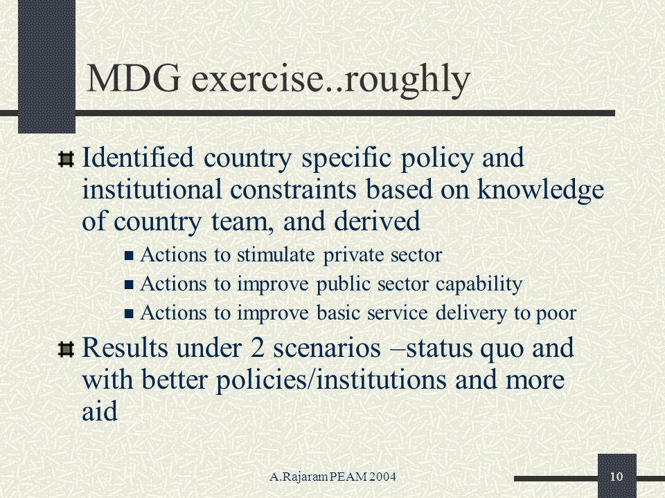 A.Rajaram PEAM 200410 MDG exercise..roughly Identified country specific policy and institutional constraints based on knowledge of country team, and derived Actions to stimulate private sector Actions to improve public sector capability Actions to improve basic service delivery to poor Results under 2 scenarios –status quo and with better policies/institutions and more aid