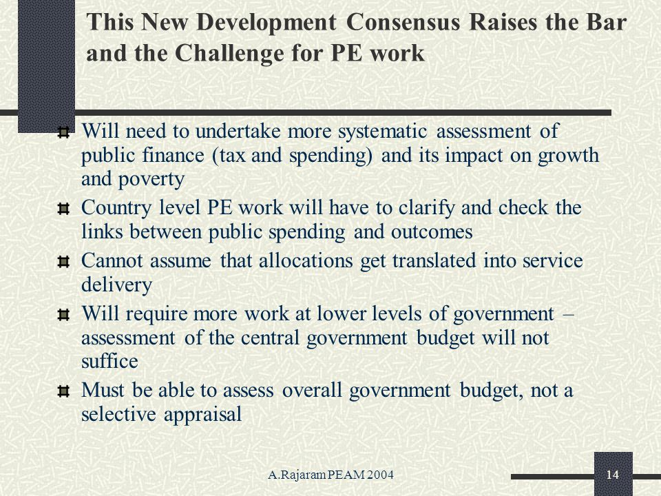 A.Rajaram PEAM 200414 This New Development Consensus Raises the Bar and the Challenge for PE work Will need to undertake more systematic assessment of public finance (tax and spending) and its impact on growth and poverty Country level PE work will have to clarify and check the links between public spending and outcomes Cannot assume that allocations get translated into service delivery Will require more work at lower levels of government – assessment of the central government budget will not suffice Must be able to assess overall government budget, not a selective appraisal