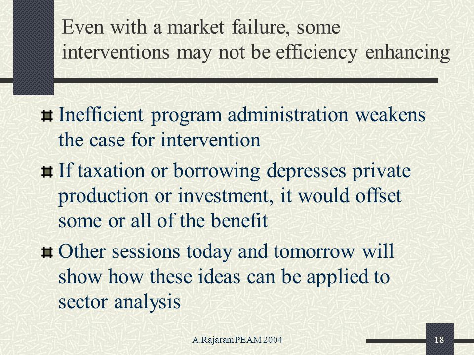 A.Rajaram PEAM 200418 Even with a market failure, some interventions may not be efficiency enhancing Inefficient program administration weakens the case for intervention If taxation or borrowing depresses private production or investment, it would offset some or all of the benefit Other sessions today and tomorrow will show how these ideas can be applied to sector analysis