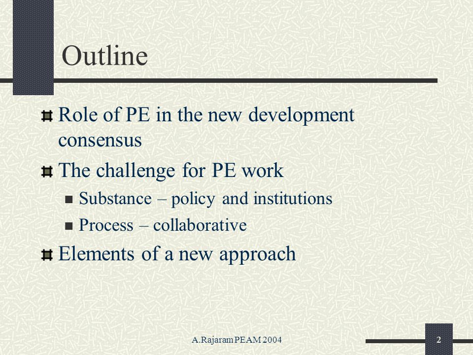 A.Rajaram PEAM 20042 Outline Role of PE in the new development consensus The challenge for PE work Substance – policy and institutions Process – collaborative Elements of a new approach