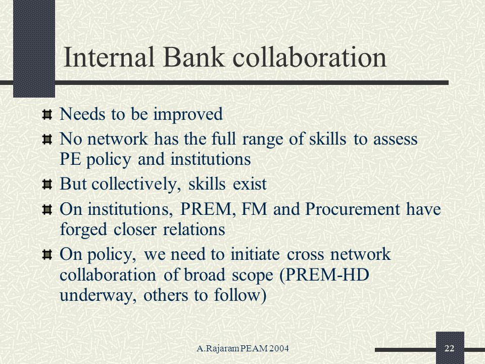 A.Rajaram PEAM 200422 Internal Bank collaboration Needs to be improved No network has the full range of skills to assess PE policy and institutions But collectively, skills exist On institutions, PREM, FM and Procurement have forged closer relations On policy, we need to initiate cross network collaboration of broad scope (PREM-HD underway, others to follow)