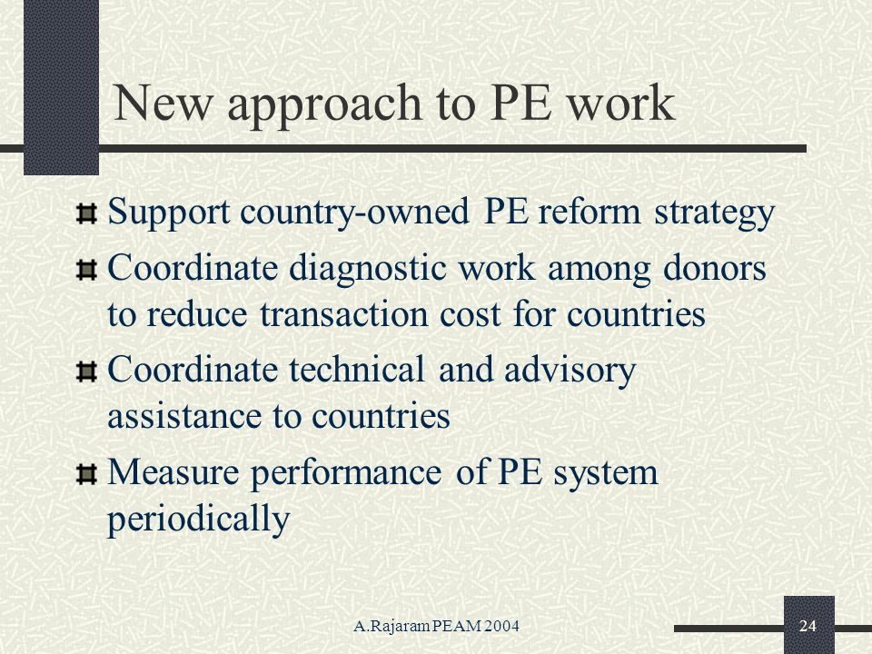 A.Rajaram PEAM 200424 New approach to PE work Support country-owned PE reform strategy Coordinate diagnostic work among donors to reduce transaction cost for countries Coordinate technical and advisory assistance to countries Measure performance of PE system periodically