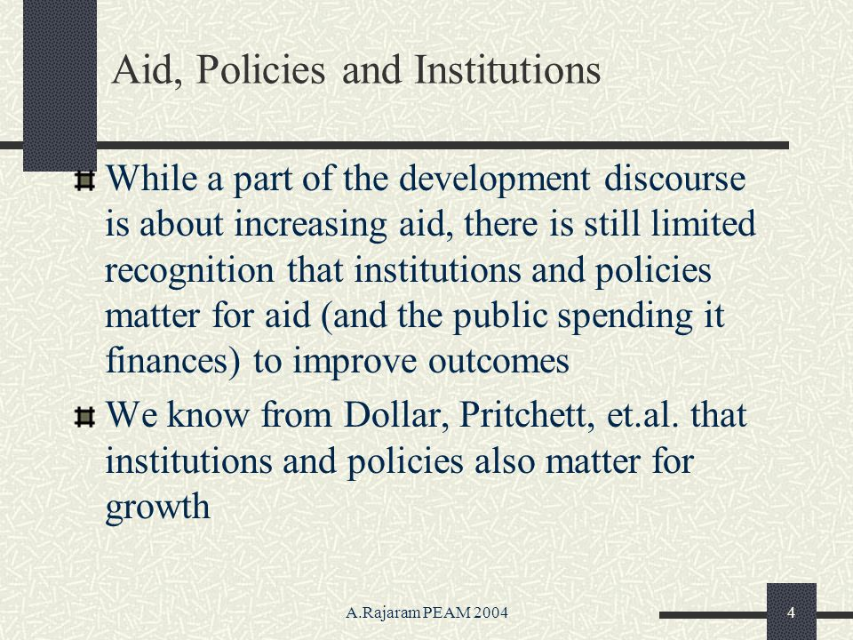 A.Rajaram PEAM 20044 Aid, Policies and Institutions While a part of the development discourse is about increasing aid, there is still limited recognition that institutions and policies matter for aid (and the public spending it finances) to improve outcomes We know from Dollar, Pritchett, et.al.