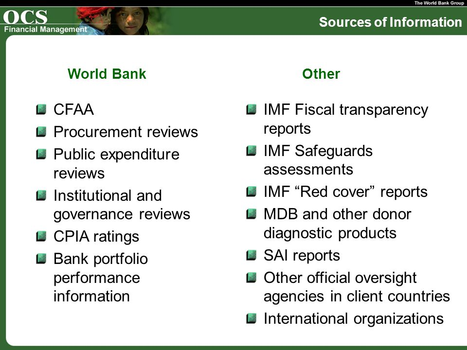 Sources of Information CFAA Procurement reviews Public expenditure reviews Institutional and governance reviews CPIA ratings Bank portfolio performance information IMF Fiscal transparency reports IMF Safeguards assessments IMF Red cover reports MDB and other donor diagnostic products SAI reports Other official oversight agencies in client countries International organizations World BankOther