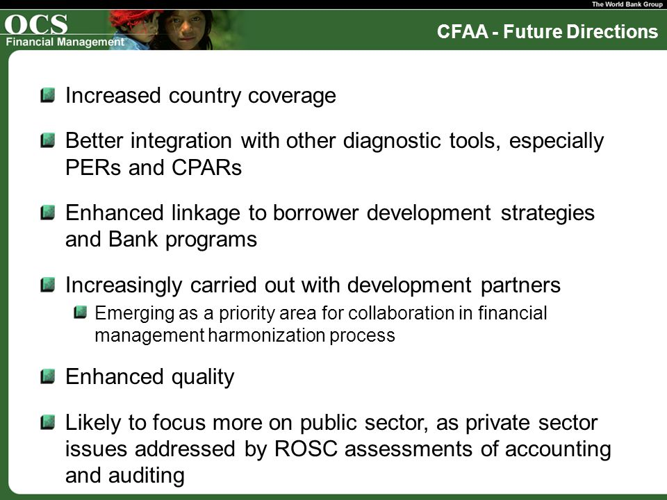 CFAA - Future Directions Increased country coverage Better integration with other diagnostic tools, especially PERs and CPARs Enhanced linkage to borrower development strategies and Bank programs Increasingly carried out with development partners Emerging as a priority area for collaboration in financial management harmonization process Enhanced quality Likely to focus more on public sector, as private sector issues addressed by ROSC assessments of accounting and auditing